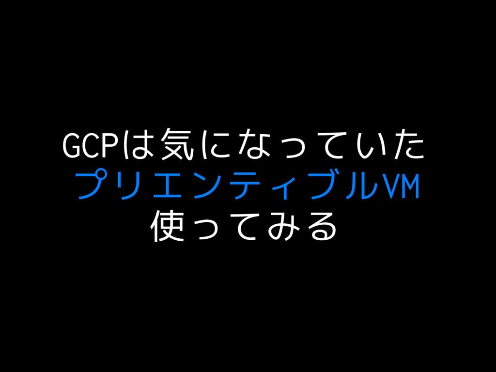 GCPは気になっていた プリエンティブルVM 使ってみる
