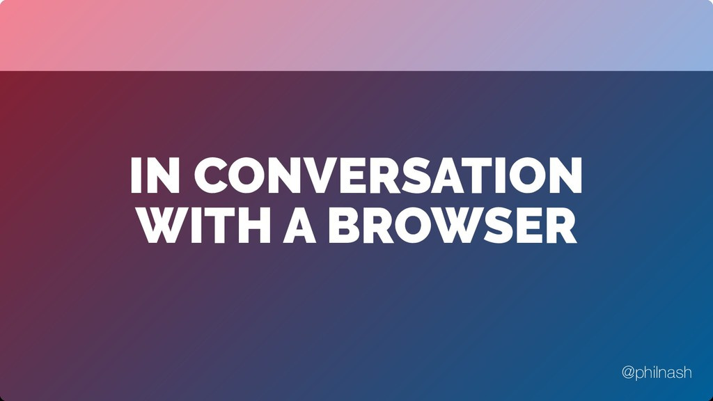 IN CONVERSATION WITH A BROWSER @philnash