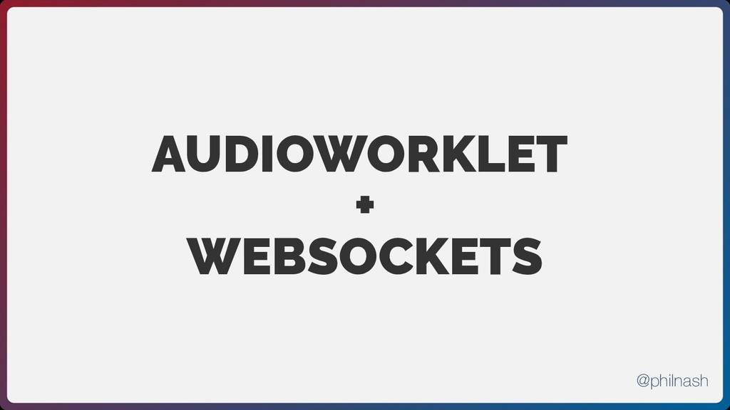 AUDIOWORKLET + WEBSOCKETS @philnash