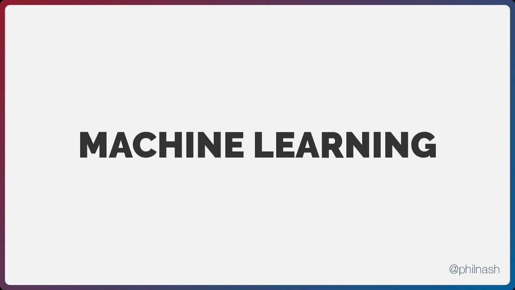 MACHINE LEARNING @philnash