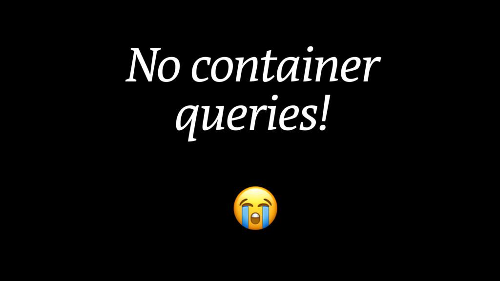 No container queries!