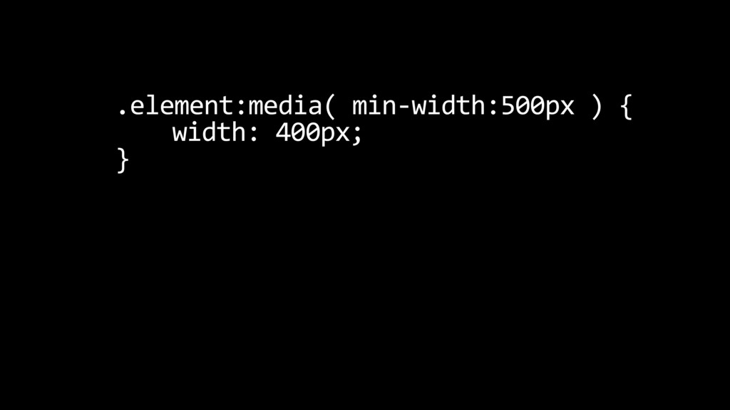 .element:media( min-width:500px ) { width: 400p...