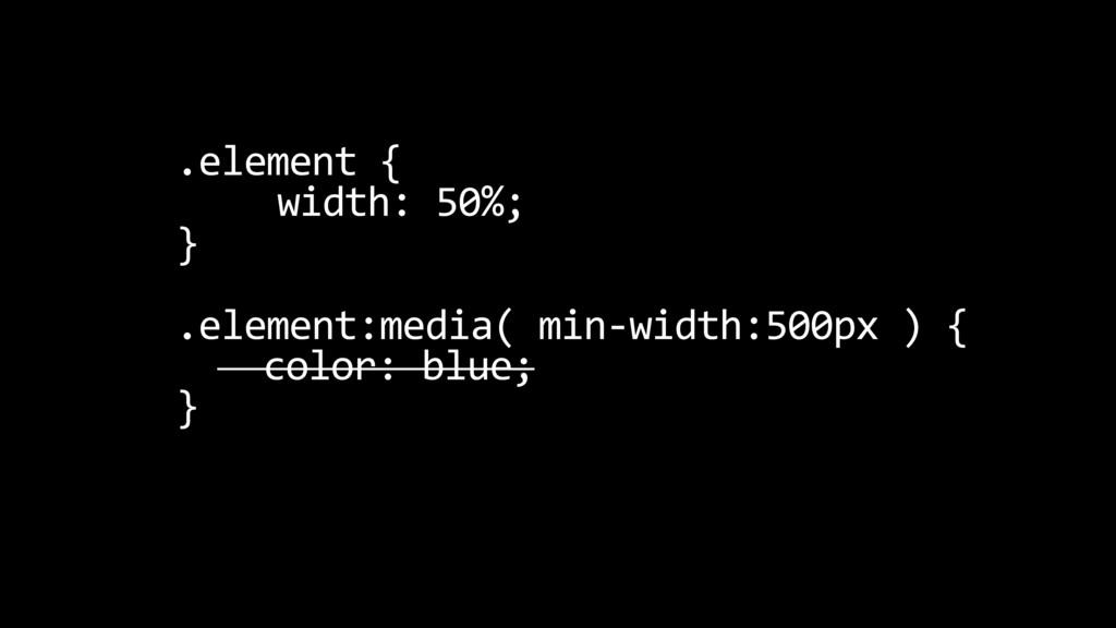 .element { width: 50%; } .element:media( min-wi...
