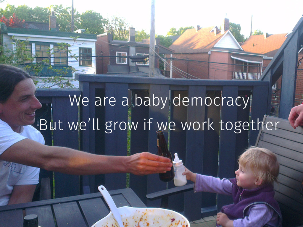 We are a baby democracy But we'll grow if we wo...