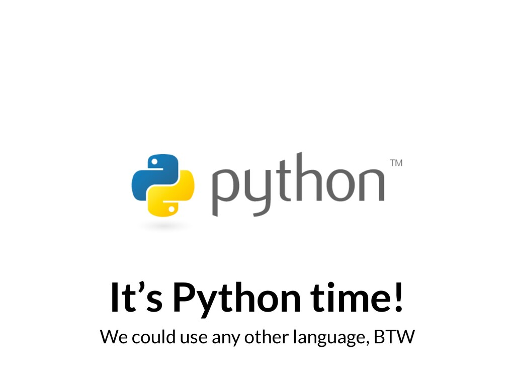 It's Python time! We could use any other langua...