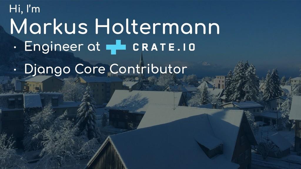 Hi, I'm Markus Holtermann ● Engineer at ● Djang...