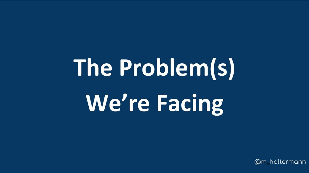 @m_holtermann The Problem(s) We're Facing