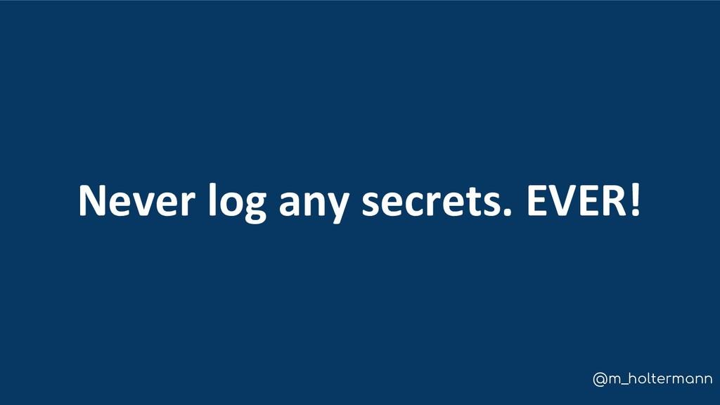 @m_holtermann Never log any secrets. EVER!