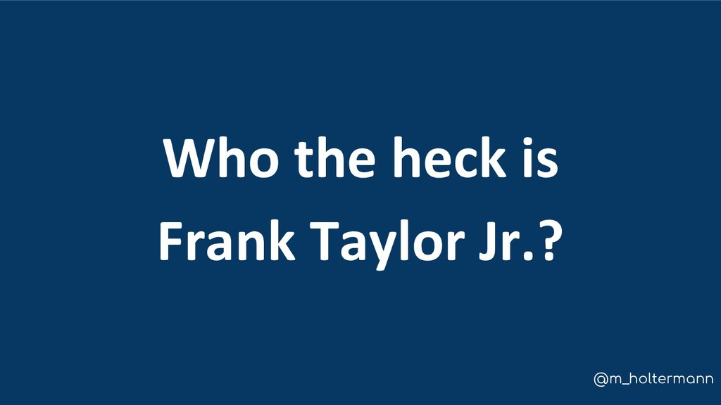 @m_holtermann Who the heck is Frank Taylor Jr.?