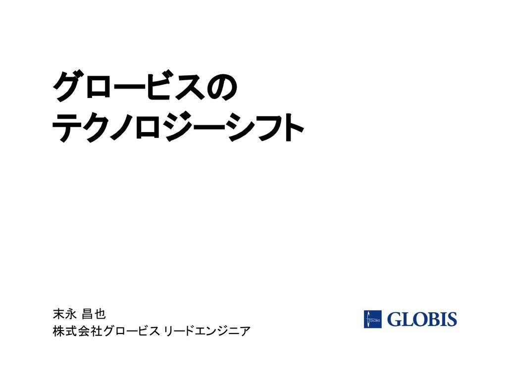 グロービスの テクノロジーシフト 末永 昌也 株式会社グロービス リードエンジニア