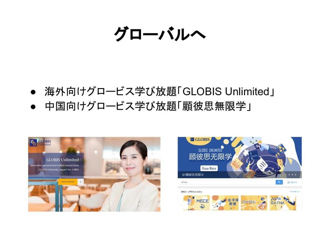 グローバルへ ● 海外向けグロービス学び放題「GLOBIS Unlimited」 ● 中国向け...