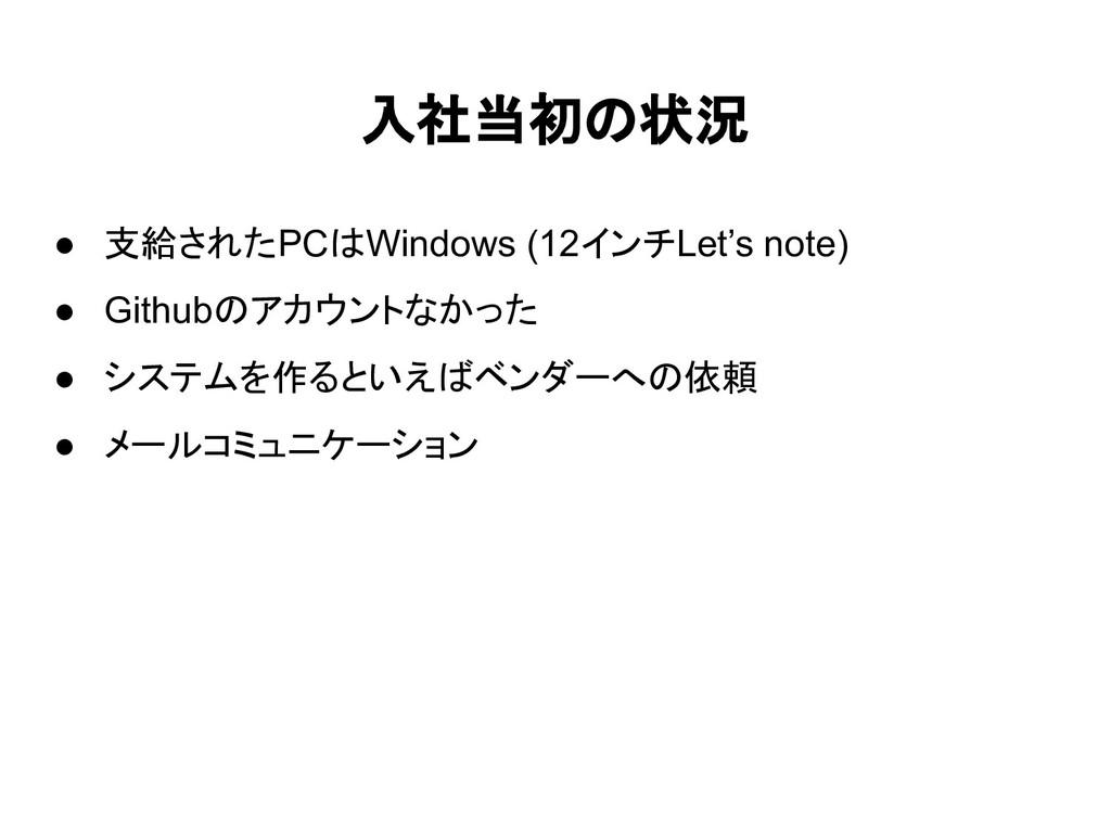 入社当初の状況 ● 支給されたPCはWindows (12インチLet's note) ● G...