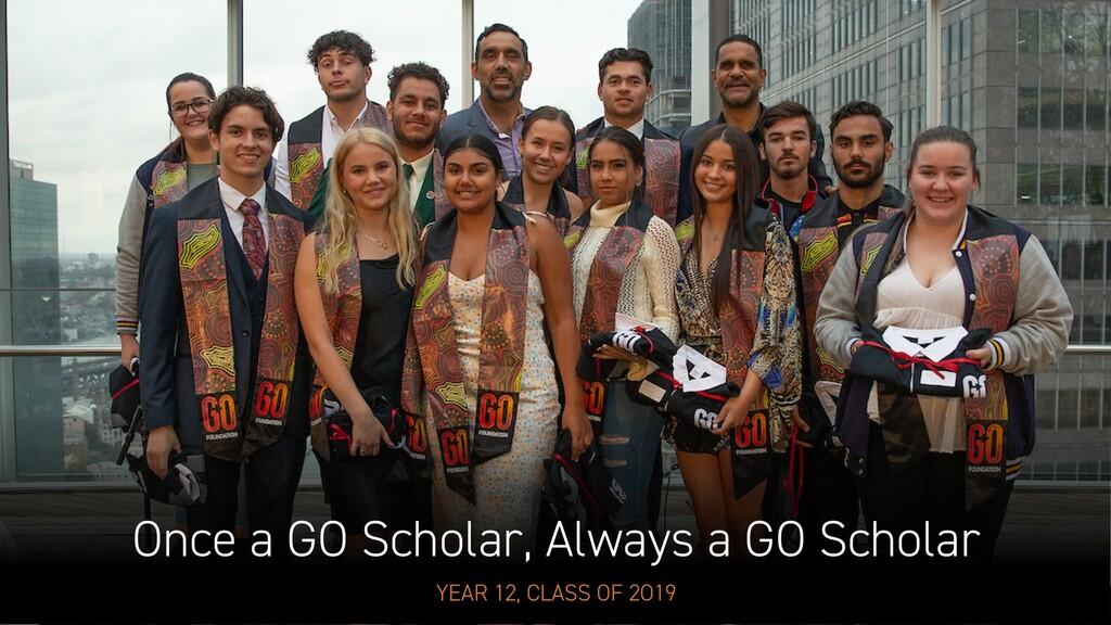Once a GO Scholar, Always a GO Scholar YEAR 12,...