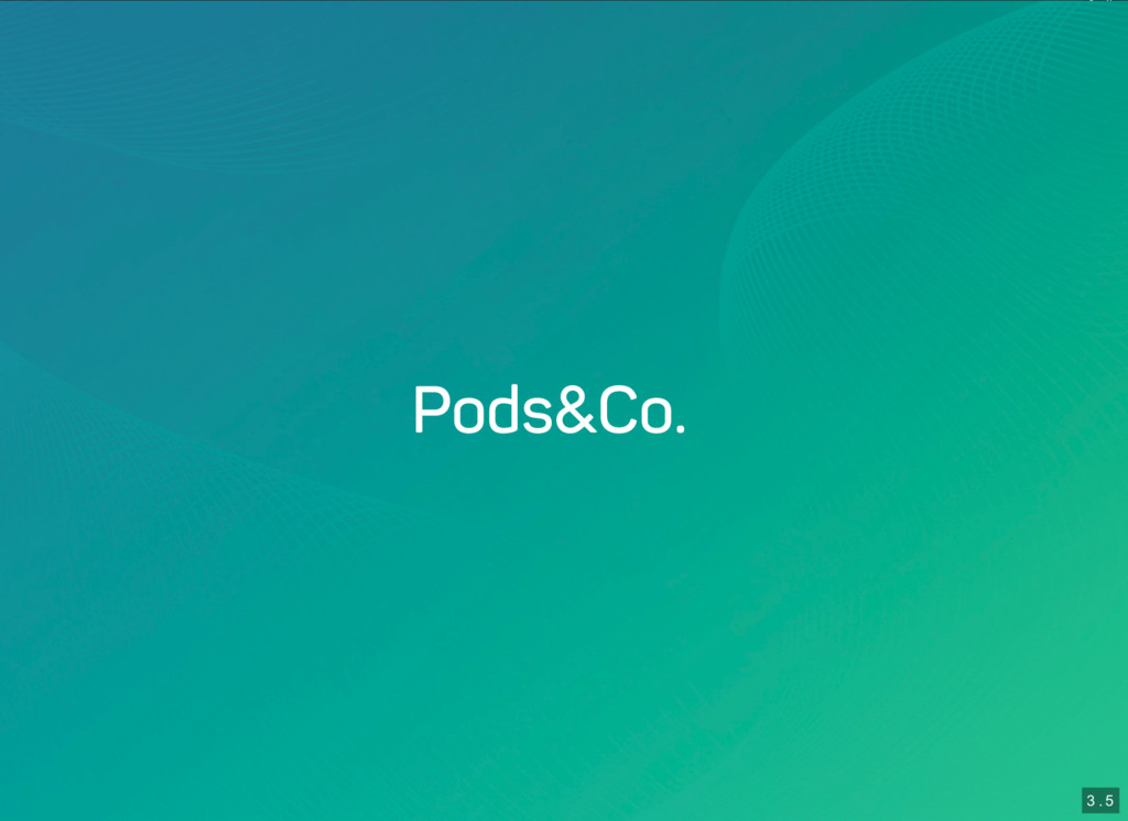 3 . 4 3 . 5 Pods & Co.