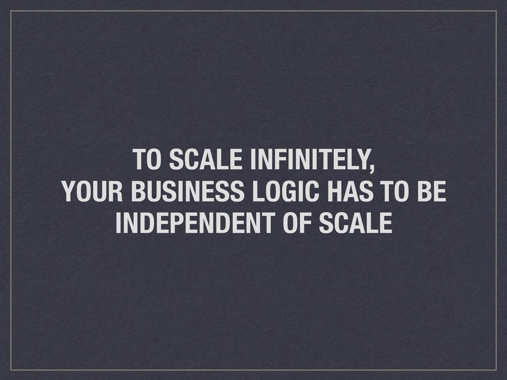 TO SCALE INFINITELY, YOUR BUSINESS LOGIC HAS TO...