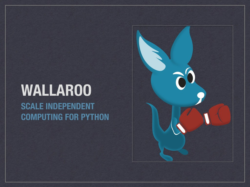 WALLAROO SCALE INDEPENDENT COMPUTING FOR PYTHON