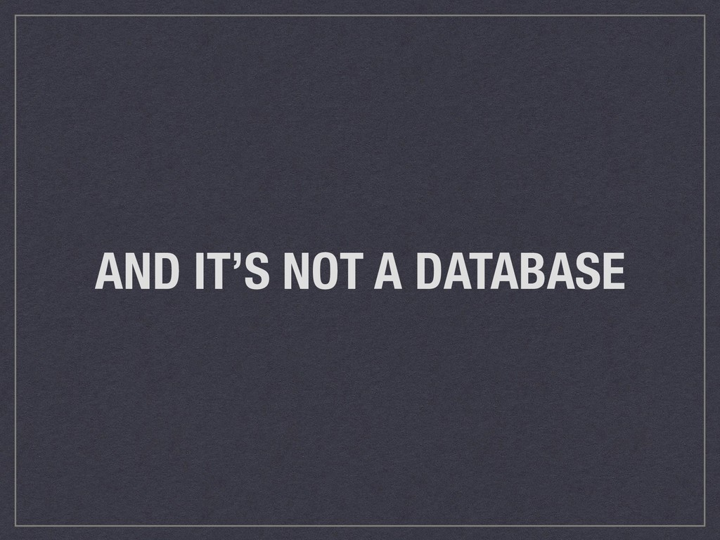 AND IT'S NOT A DATABASE