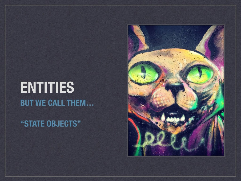 """ENTITIES BUT WE CALL THEM… """"STATE OBJECTS"""""""