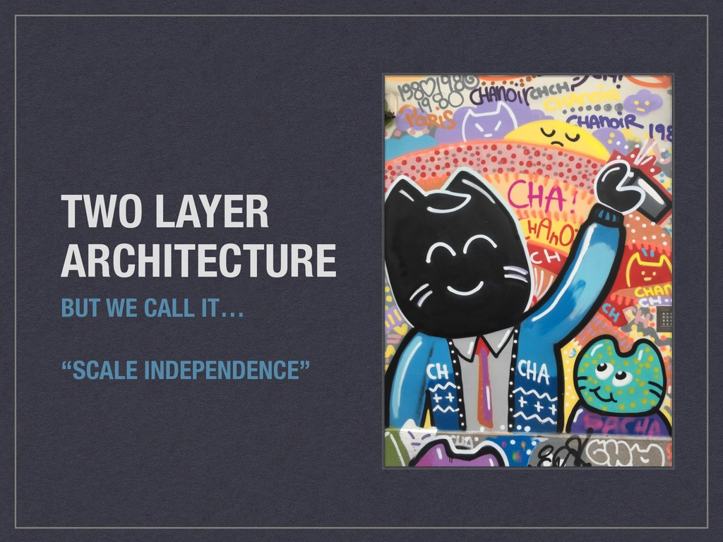 """TWO LAYER ARCHITECTURE BUT WE CALL IT… """"SCALE I..."""
