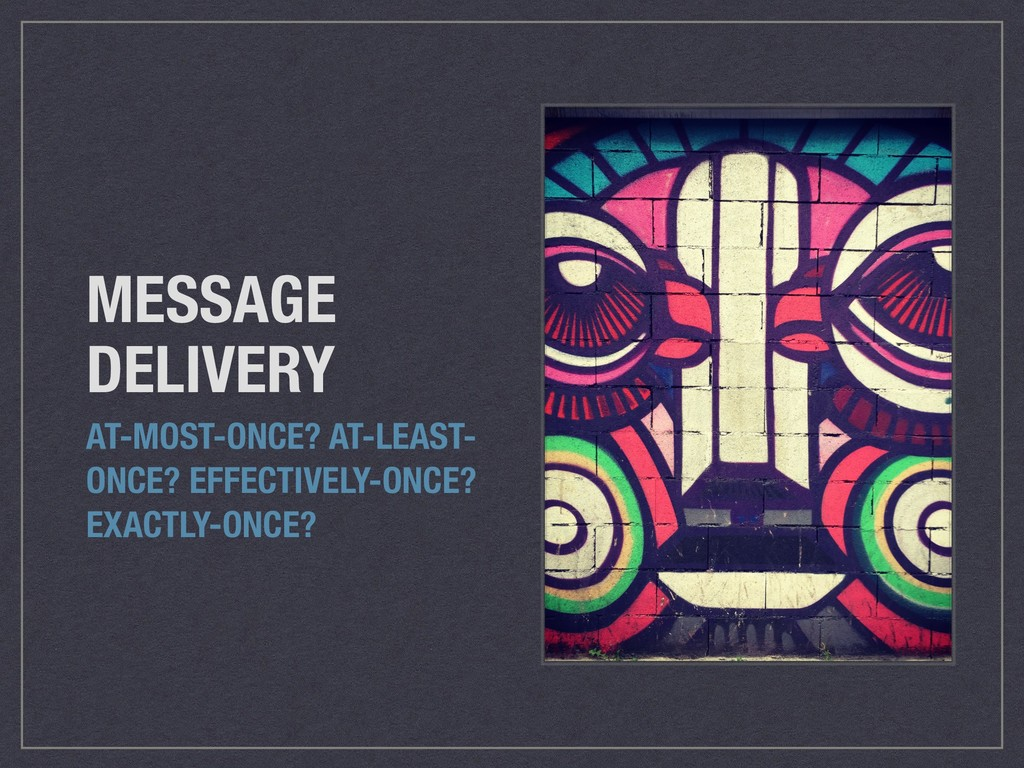 MESSAGE DELIVERY AT-MOST-ONCE? AT-LEAST- ONCE? ...