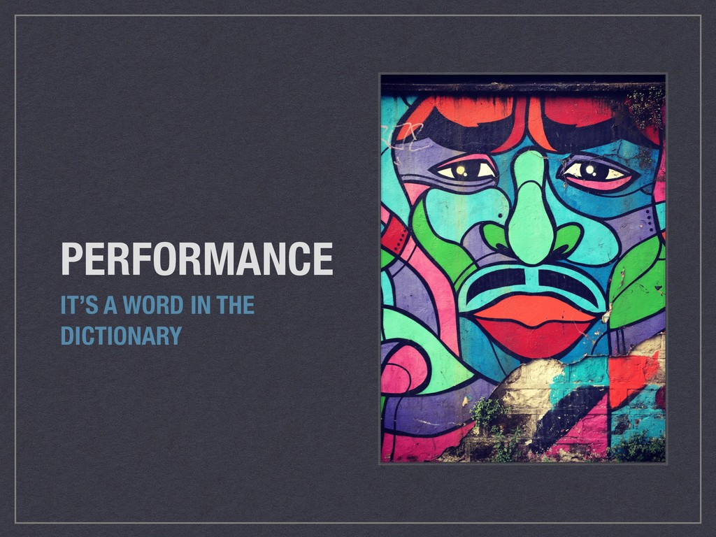 PERFORMANCE IT'S A WORD IN THE DICTIONARY
