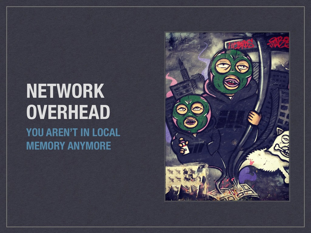 NETWORK OVERHEAD YOU AREN'T IN LOCAL MEMORY ANY...