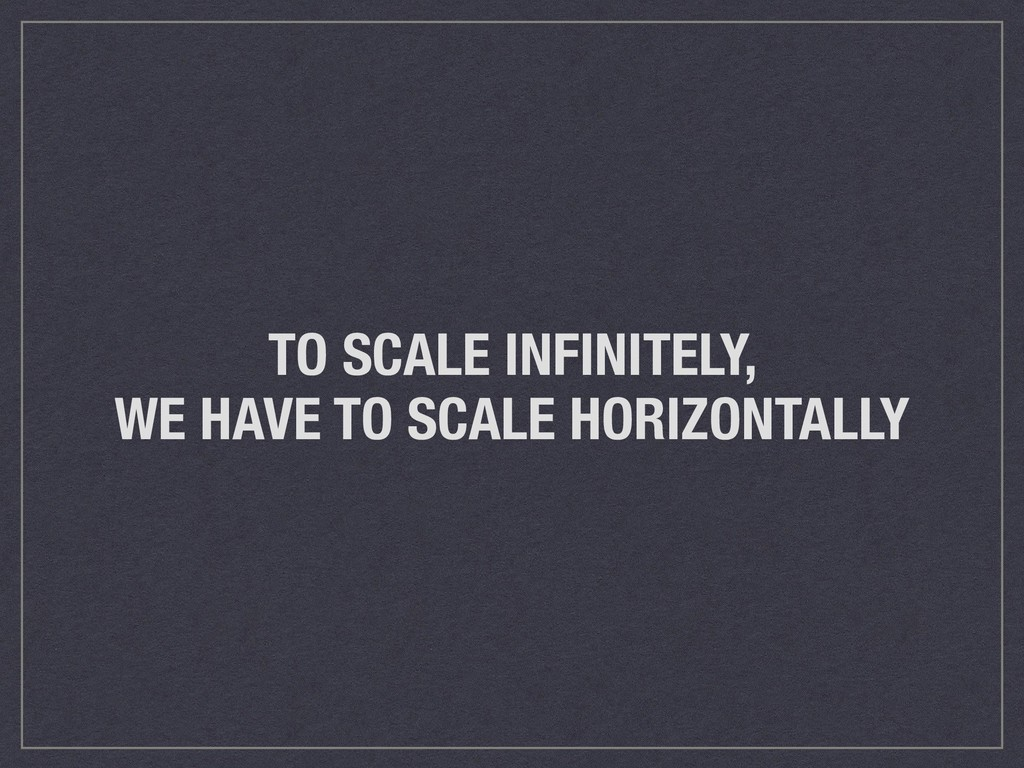 TO SCALE INFINITELY, WE HAVE TO SCALE HORIZONTA...
