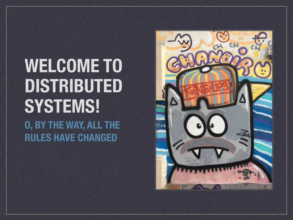 WELCOME TO DISTRIBUTED SYSTEMS! O, BY THE WAY, ...