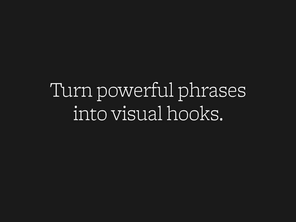 Turn powerful phrases into visual hooks.