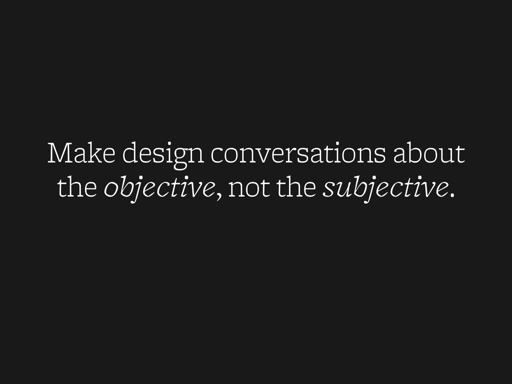 Make design conversations about the objective, ...