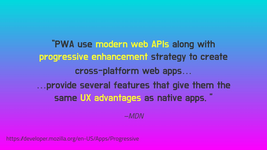 "–MDN ""PWA use modern web APIs along with progre..."