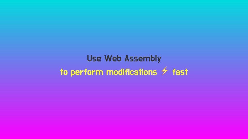 Use Web Assembly to perform modifications ⚡ fast