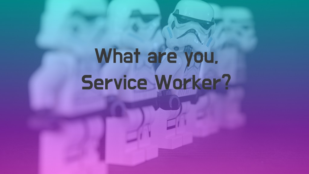 What are you, Service Worker?
