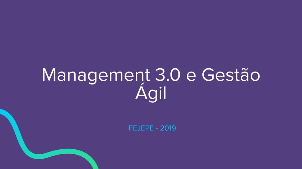 Management 3.0 e Gestão Ágil FEJEPE - 2019