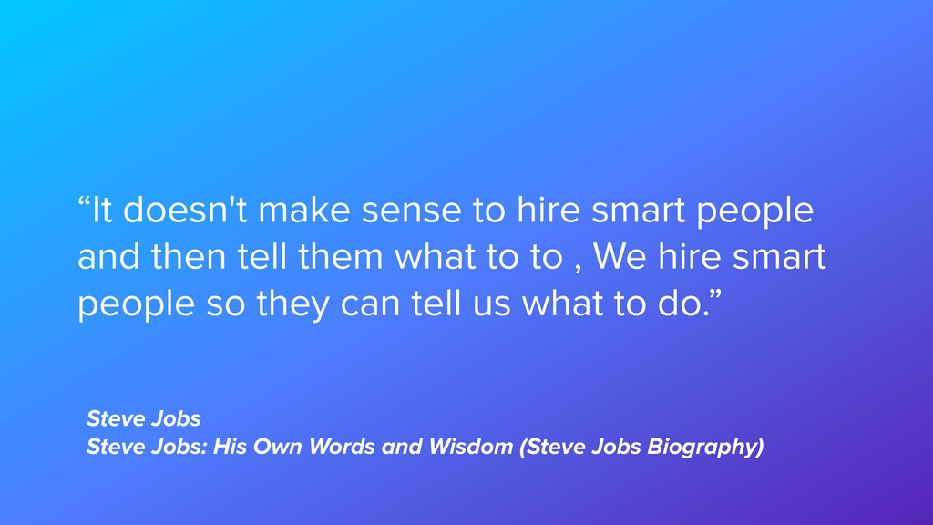 """""""It doesn't make sense to hire smart people and..."""