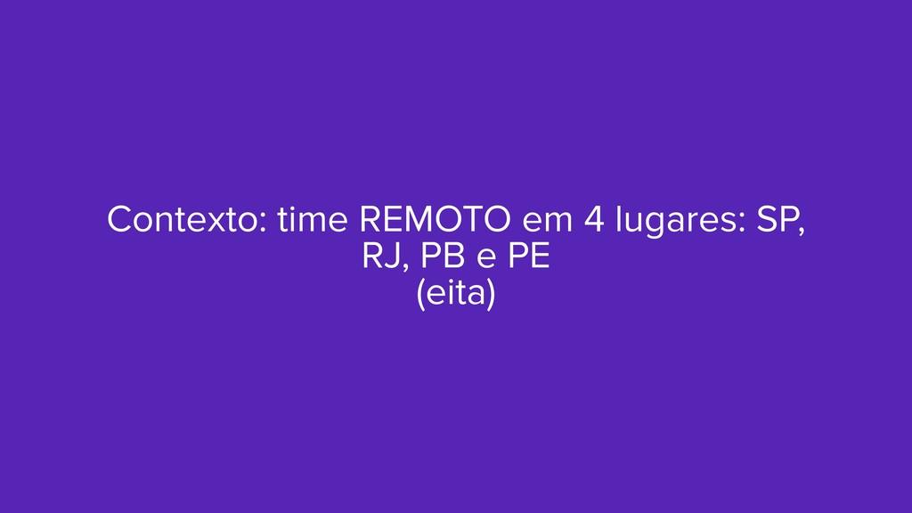 Contexto: time REMOTO em 4 lugares: SP, RJ, PB ...