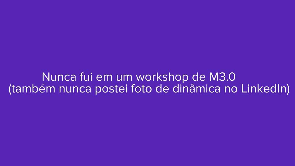 Nunca fui em um workshop de M3.0 (também nunca ...