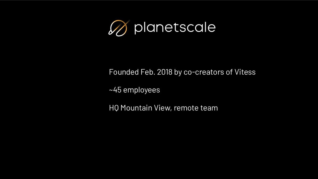 Founded Feb. 2018 by co-creators of Vitess ~45 ...