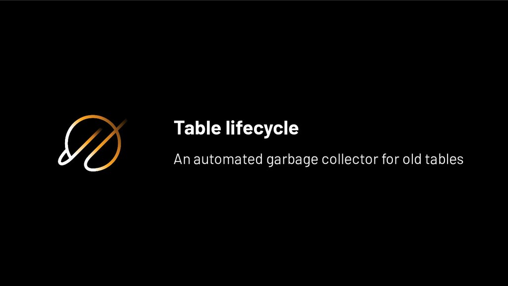 Table lifecycle An automated garbage collector ...
