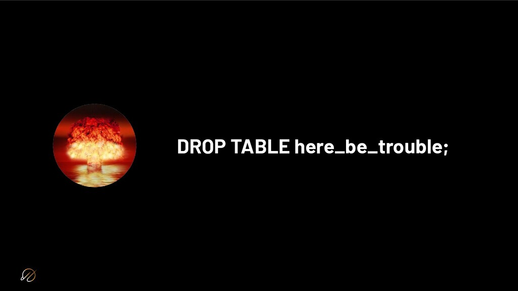 DROP TABLE here_be_trouble;