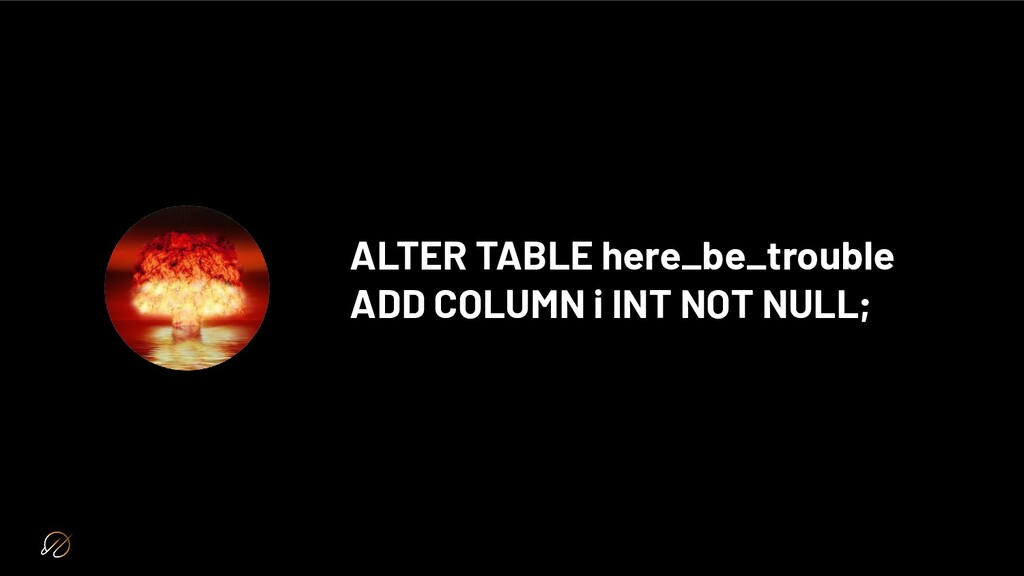 ALTER TABLE here_be_trouble ADD COLUMN i INT NO...