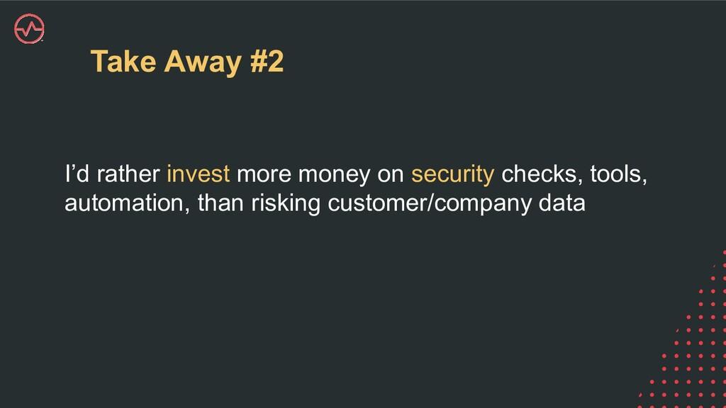 Take Away #2 I'd rather invest more money on se...