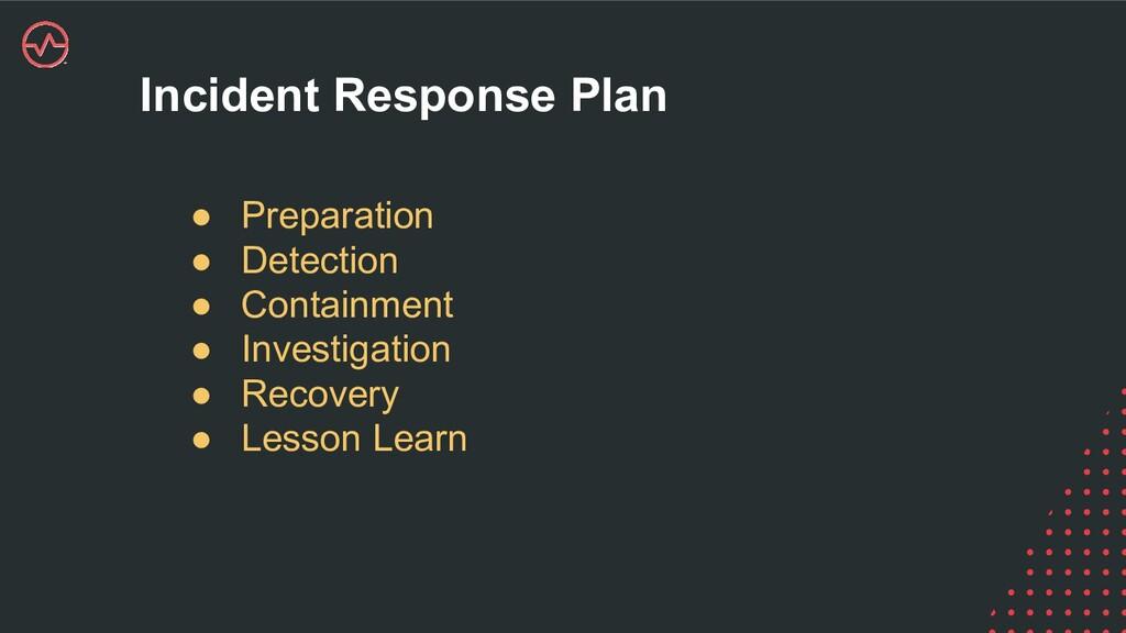 Incident Response Plan ● Preparation ● Detectio...
