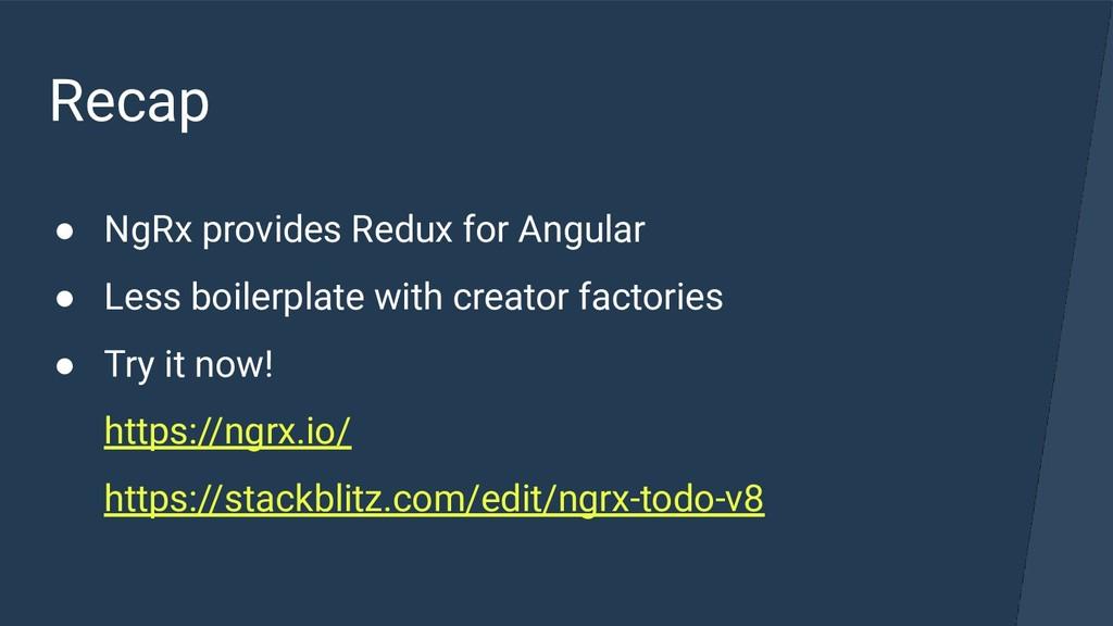 Recap ● NgRx provides Redux for Angular ● Less ...
