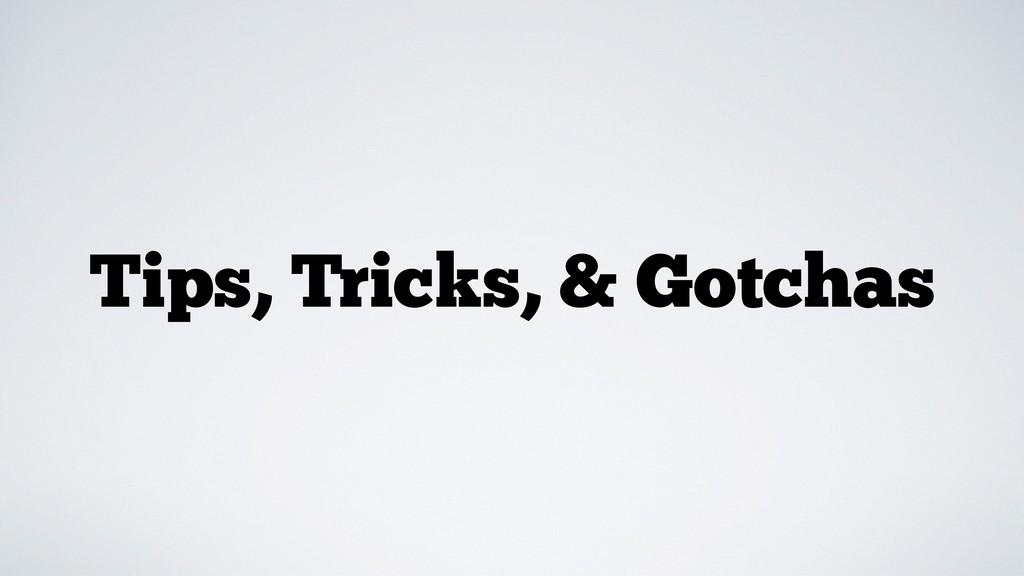 Tips, Tricks, & Gotchas
