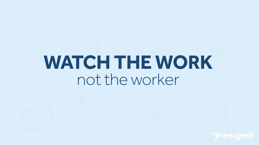 WATCH THE WORK not the worker