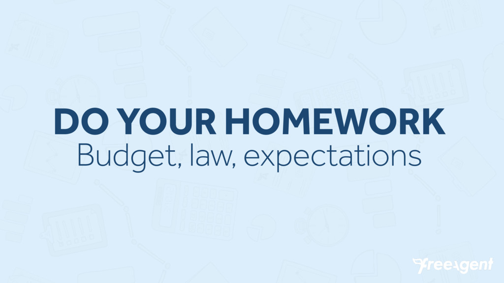 DO YOUR HOMEWORK Budget, law, expectations