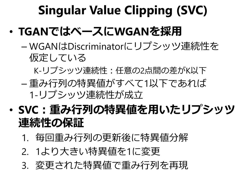 Singular Value Clipping (SVC) • TGANではベースにWGANを...