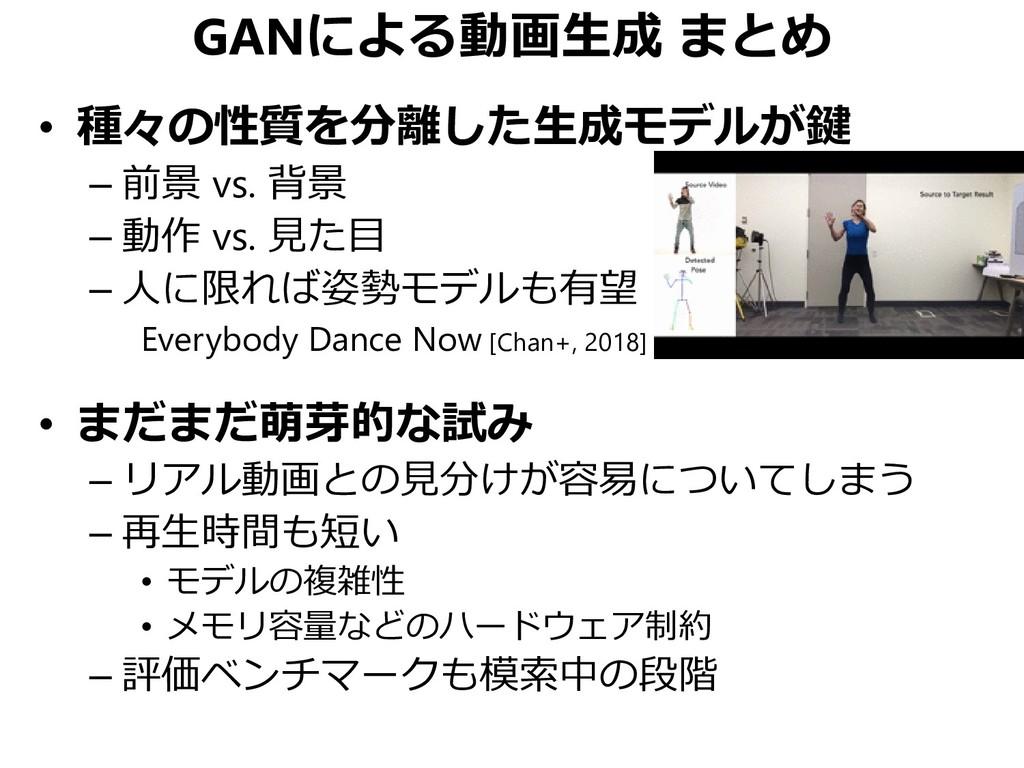GANによる動画生成 まとめ • 種々の性質を分離した生成モデルが鍵 – 前景 vs. 背景 ...