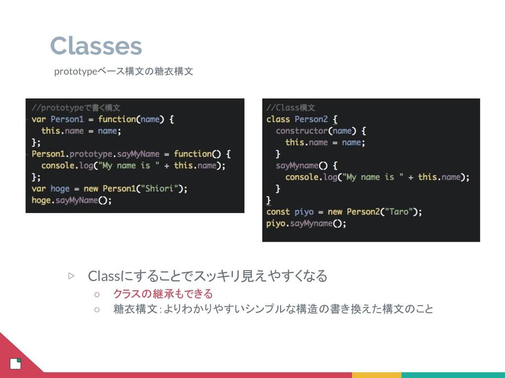 Classes ▷ Classにすることでスッキリ見えやすくなる ○ クラスの継承もできる ○...